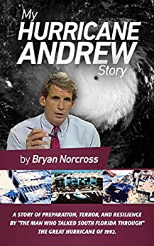 My Hurricane Andrew Story: The story behind the preparation, the terror, the resilience, and the renowned TV coverage of the Great Hurricane of 1992. by [Norcross, Bryan]