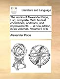 The Works of Alexander Pope, Esq; Complete with His Last Corrections, Additions, and Improvements, Alexander Pope, 117051765X
