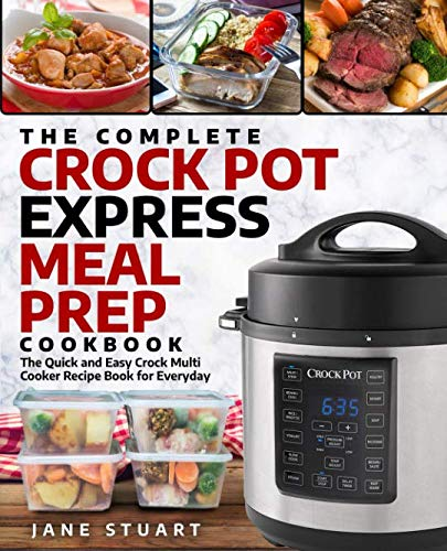 The Complete Crock Pot Express Meal Prep Cookbook: The Quick and Easy Crock Multi Cooker Recipe Book for Everyday (Crock Pot Express Cookbook)