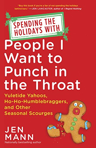 (Spending the Holidays with People I Want to Punch in the Throat: Yuletide Yahoos, Ho-Ho-Humblebraggers, and Other Seasonal)
