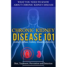 Kidney Disease: for beginners - What You Need to Know About Chronic Kidney Disease: Diet, Treatment, Prevention, and Detection (Chronic Kidney Disease - KIdney Stones - Kidney Disease 101 Book 1)