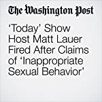 'Today' Show Host Matt Lauer Fired After Claims of 'Inappropriate Sexual Behavior' | Paul Farhi