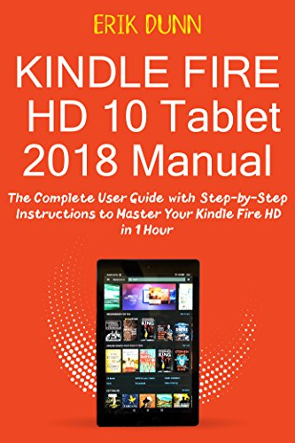 Kindle Fire HD 10 Tablet 2018 Manual: The Complete User Guide with Step by Step Instructions to Master Your Kindle Fire HD in 1 Hour ()