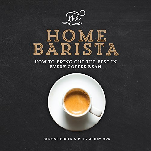 The Home Barista: How to Bring Out the Best in Every Coffee Bean by Simone Egger, Ruby Ashby Orr
