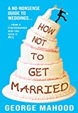 How Not to Get Married: A no-nonsense guide to