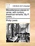 Miscellaneous Pieces in Verse; with Cursory Theatrical Remarks by P Lewis, Philip Lewis, 1140886347