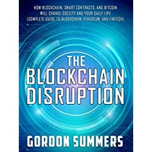Blockchain: The Blockchain Disruption: How Blockchain, Smart Contracts, and Bitcoin Will Change Society and Your Daily Life (Complete Guide to Blockchain, Ethereum, and Fintech)