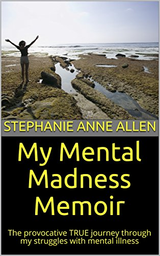 My Mental Madness Memoir: The provocative TRUE journey through my struggles with mental illness