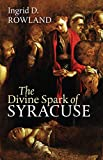 The Divine Spark of Syracuse (The Mandel Lectures in the Humanities)