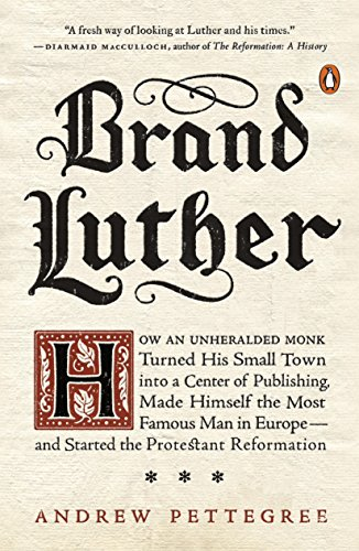 Brand Luther: How an Unheralded Monk Turned His Small Town into a Center of Publishing, Made Himself the Most Famous Man in Europe--and Started the Protestant - Famous Brands Usa