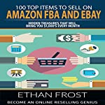 100 Top Items to Sell on Amazon FBA and eBay: Hidden Treasures That Will Bring You $1,000's Every Month | Ethan Frost