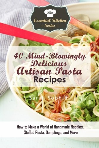 40 Mind-Blowingly Delicious Artisan Pasta Recipes: How to Make a World of (Delicious Pasta)