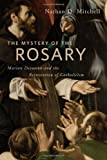 The Mystery of the Rosary: Marian Devotion and the Reinvention of Catholicism, Nathan D. Mitchell, 0814795919