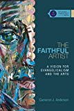 The Faithful Artist: A Vision for Evangelicalism and the Arts (Studies in Theology and the Arts)