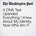 A DNA Test Upended Everything I Knew About My Identity. Now Who Am I? | Kati Marton