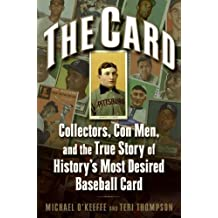 The Card: Collectors, Con Men, and the True Story of History's Most Desired Baseball Card: Collectors, Con Men, and the True Story of History's Most Desired Baseball Card