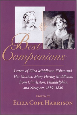 Best Companions : Letters of Eliza Middleton Fisher and her mother, Mary Hering Middleton, from Charleston, Philadelphia, and Newport, 1839-1846