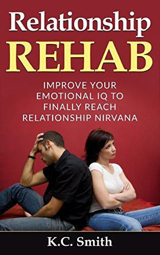 Relationship Rehab: Improve Your Emotional IQ To Finally Reach Relationship Nirvana