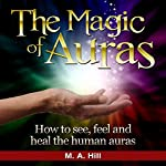 The Magic of Auras : How to See, Feel and Heal the Human Auras | M.A Hill