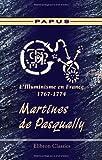 L'Illuminisme en France, 1767-1774. Martines de Pasqually: Sa vie - ses pratiques magiques - son oeuvre - ses disciples. Suivis des catéchismes des élus d'après des documents entièrement inédits