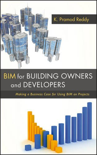BIM for Building Owners and Developers: Making a Business Case for Using BIM on Projects