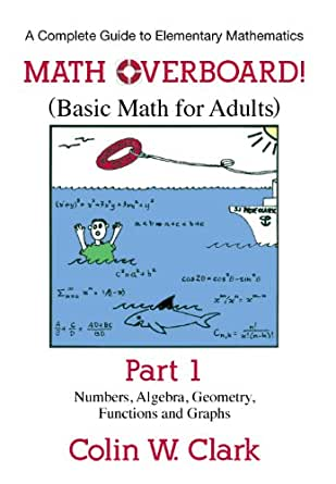 Math Overboard!: (Basic Math for Adults) Part 1, Colin W. Clark ...