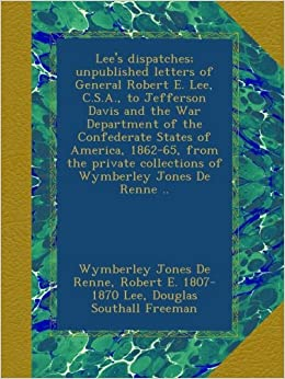 Lees Dispatches: Unpublished Letters of General Robert E Lee C.S.A. to Jefferson Davis and the War Department of the Confederate States of America 1862-65