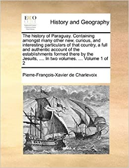 Book The history of Paraguay. Containing amongst many other new, curious, and interesting particulars of that country, a full and authentic account of the ... .... In two volumes. ... Volume 1 of 2