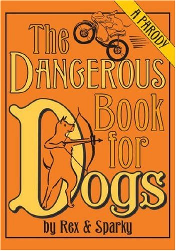 The Dangerous Book for Dogs: A Parody by Rex and Sparky pdf