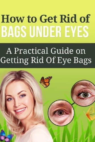 How to Get Rid of Bags under Eyes: A Practical Guide on Getting Rid Of Eye Bags