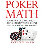 Poker Math: Gain an Edge and Profit Consistently with Simple Mathematical Strategies | Anthony Ward