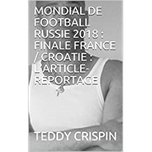 MONDIAL DE FOOTBALL RUSSIE 2018 : FINALE FRANCE / CROATIE : L'ARTICLE-REPORTAGE (French Edition)