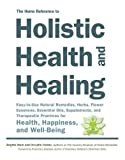 img - for The Home Reference to Holistic Health and Healing: Easy-to-Use Natural Remedies, Herbs, Flower Essences, Essential Oils, Supplements, and Therapeutic Practices for Health, Happiness, and Well-Being book / textbook / text book