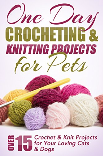 One Day Crocheting & Knitting Projects for Pets: Over 15 Crochet & Knit Projects for Your Loving Cats & Dogs (Crocheting projects, one day crochet, knitting, ... beginners, crochet pets, patterns Book 1)