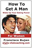 How to get a man - Wake up your dating Power, Francisco Bujan, 1456543245