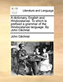 A Dictionary, English and Hindoostanee to Which Is Prefixed a Grammar of the Hindoostanee Language by John Gilchrist, John Gilchrist, 1170903819