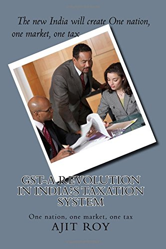 GST-A Revolution in India?s Taxation System: 'One Tax, One Market, One Nation' (GST-Post Demonetisation) (Volume 1)
