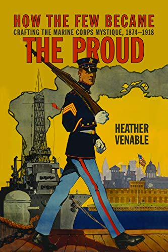 How the Few Became the Proud: Crafting the Marine Corps Mystique 1874-1918 (Transforming War)