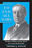 To End All Wars: Woodrow Wilson and the Quest for a New World Order