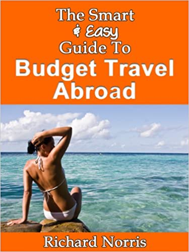 Read online The Smart & Easy Guide To Budget Travel Abroad: How to Get the Best Exploration & Vacation Deals in Europe, Asia, South America, Australia, Africa and Beyond PDF, azw (Kindle), ePub