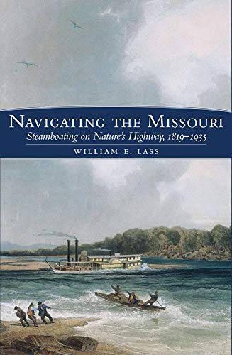 Navigating the Missouri: Steamboating on Nature's Highway, 1819--1935