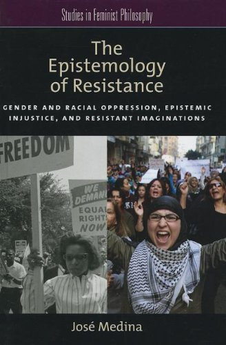The Epistemology of Resistance: Gender and Racial Oppression, Epistemic Injustice, and Resistant Imaginations (Studies i