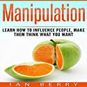 Manipulation: Learn How to Influence People, Make Them Think What You Want Audiobook by Ian Berry Narrated by Forris Day Jr.