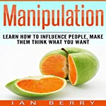 Manipulation: Learn How to Influence People, Make Them Think What You Want | Ian Berry