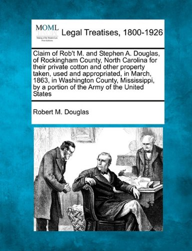 Claim of Rob't M. and Stephen A. Douglas, of Rockingham County, North Carolina for their private cotton and other property taken, used and ... by a portion of the Army of the United States ()