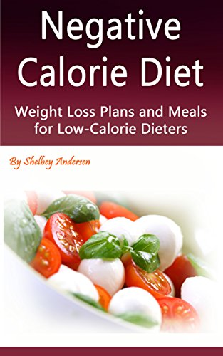 Negative Calorie Diet: Weight Loss Plans and Meals for Low-Calorie Dieters by Shelbey Andersen