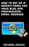How To Set Up A Domain Name For Your Blog And Professional Email Address (Money Making Magic Book 1)