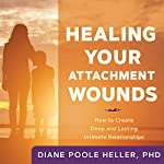 Healing Your Attachment Wounds: How to Create Deep and Lasting Intimate Relationships | Diane Poole Heller