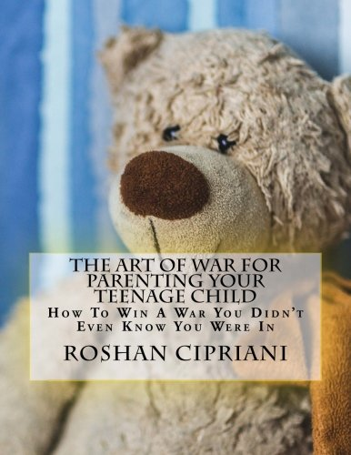 Download The Art Of War For Parenting Your Teenage Child: How To Win A War You Didn't Even Know You Were In pdf