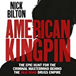 American Kingpin: The Epic Hunt for the Criminal Mastermind Behind the Silk Road Drugs Empire   Nick Bilton